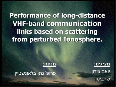 Performance of long-distance VHF-band communication links based on scattering from perturbed Ionosphere. מציגים : יואב צידון שי ביטון מנחה : פרופ ' נתן.