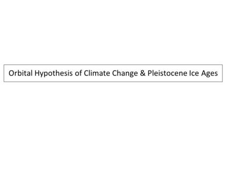 Orbital Hypothesis of Climate Change & Pleistocene Ice Ages.