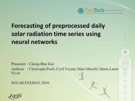 Forecasting of preprocessed daily solar radiation time series using neural networks Presenter : Cheng-Han Tsai Authors : Christophe Paoli, Cyril Voyant,