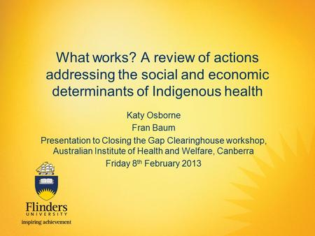 What works? A review of actions addressing the social and economic determinants of Indigenous health Katy Osborne Fran Baum Presentation to Closing the.