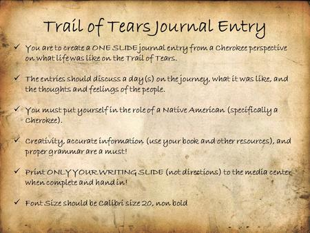 Trail of Tears Journal Entry You are to create a ONE SLIDE journal entry from a Cherokee perspective on what life was like on the Trail of Tears. The entries.
