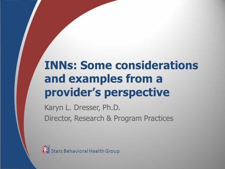 Stars Behavioral Health Group INNs: Some considerations and examples from a provider's perspective Karyn L. Dresser, Ph.D. Director, Research & Program.