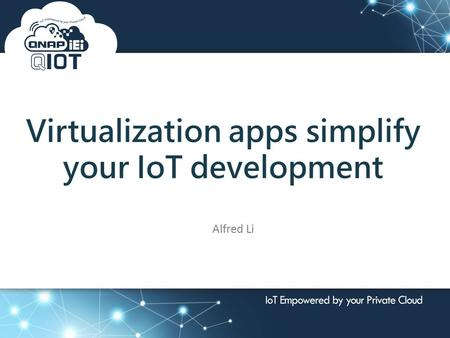 2016 Global Seminar 按一下以編輯母片標題樣式 Virtualization apps simplify your IoT development Alfred Li.