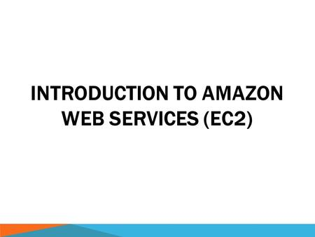 INTRODUCTION TO AMAZON WEB SERVICES (EC2). AMAZON WEB SERVICES  Services  Storage (Glacier, S3)  Compute (Elastic Compute Cloud, EC2)  Databases (Redshift,