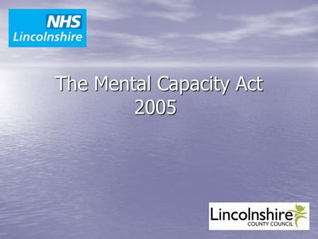 The Mental Capacity Act 2005. Learning Objectives   What is the Mental Capacity Act, including the Deprivation of Liberty Safeguards   Awareness of.