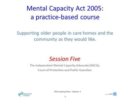 1 MCA Learning Pack – Session 4 Mental Capacity Act 2005: a practice-based course Supporting older people in care homes and the community as they would.