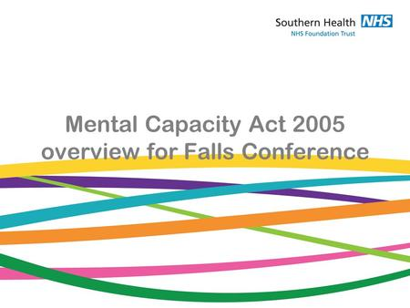 Mental Capacity Act 2005 overview for Falls Conference.