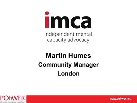 Martin Humes Community Manager London. POhWER IMCA advocacy There is a legal duty for an IMCA to be instructed where:  there is a decision to be made.