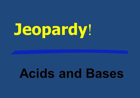 Jeopardy ! Acids and Bases 500 400 300 200 100 Titrations Indicators Neutral- ization pH and pOH Name the Acid Acid, Base, or Both.