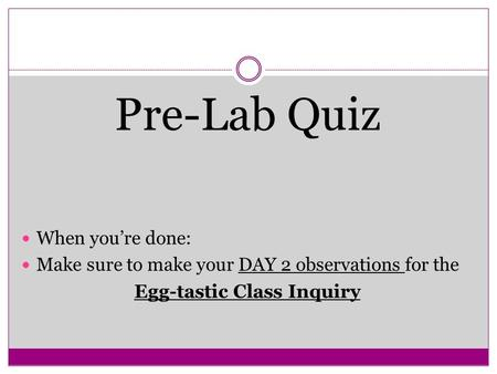 Pre-Lab Quiz When you're done: Make sure to make your DAY 2 observations for the Egg-tastic Class Inquiry.