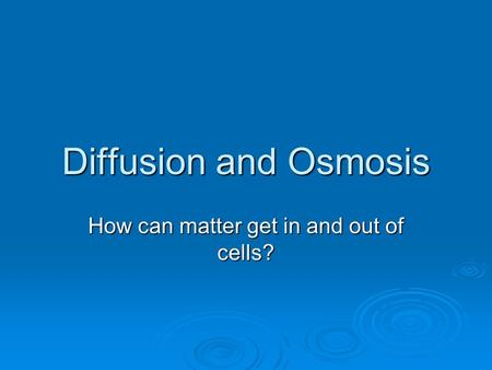 Diffusion and Osmosis How can matter get in and out of cells?
