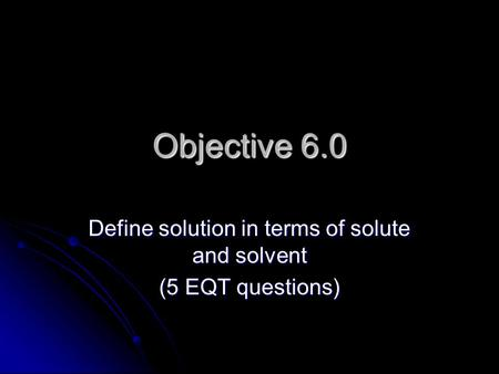 Objective 6.0 Define solution in terms of solute and solvent (5 EQT questions)