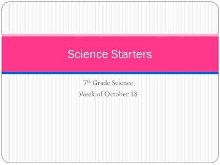 7 th Grade Science Week of October 18 Science Starters.