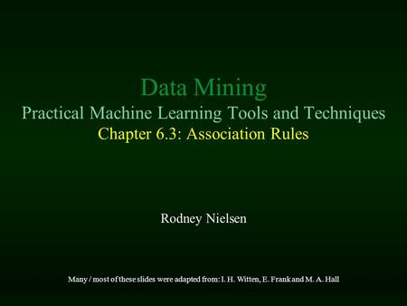 Data Mining Practical Machine Learning Tools and Techniques Chapter 6.3: Association Rules Rodney Nielsen Many / most of these slides were adapted from: