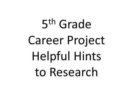 5 th Grade Career Project Helpful Hints to Research.
