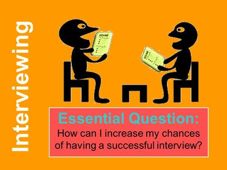 Interviewing Essential Question: How can I increase my chances of having a successful interview?
