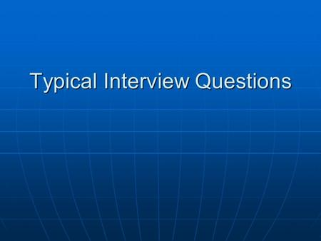 Typical Interview Questions. Tell about yourself Tell them how long you have lived in the area (if it has been several years or why you have recently.