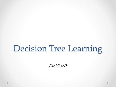 Decision Tree Learning CMPT 463. Reminders Homework 7 is due on Tuesday, May 10 Projects are due on Tuesday, May 10 o Moodle submission: readme.doc and.