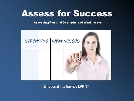 Emotional Intelligence LAP 17 Assessing Personal Strengths and Weaknesses Assess for Success.