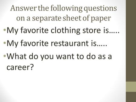 Answer the following questions on a separate sheet of paper My favorite clothing store is….. My favorite restaurant is….. What do you want to do as a career?