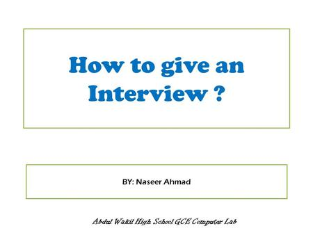 How to give an Interview ? Abdul Wakil High School GCE Computer Lab BY: Naseer Ahmad.
