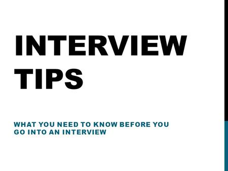 INTERVIEW TIPS WHAT YOU NEED TO KNOW BEFORE YOU GO INTO AN INTERVIEW.