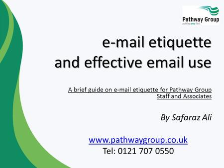 E-mail etiquette and effective email use A brief guide on e-mail etiquette for Pathway Group Staff and Associates By Safaraz Ali www.pathwaygroup.co.uk.