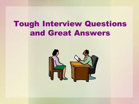 Tough Interview Questions and Great Answers. The nervous feeling that you get before an interview is usually precipitated by fear of the unknown. Therefore,