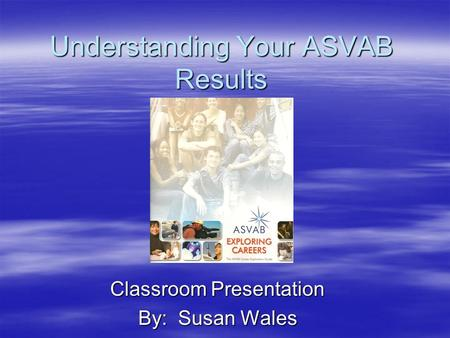 Understanding Your ASVAB Results Classroom Presentation By: Susan Wales.