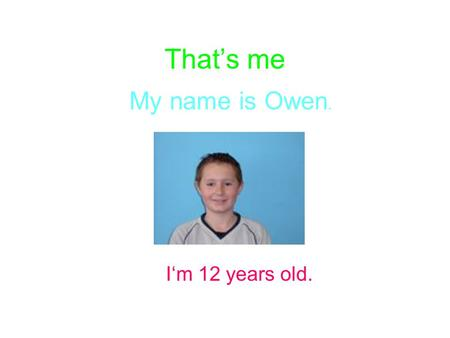 That's me My name is Owen. I'm 12 years old.. My hobbies On Mondays I usually play football. On Tuesdays I often play computer games. On Wednesdays I.