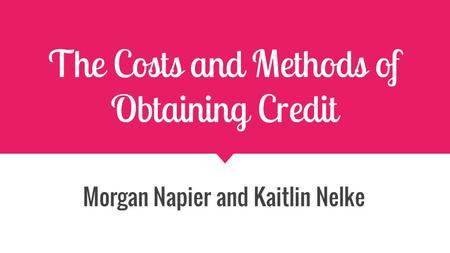 The Costs and Methods of Obtaining Credit Morgan Napier and Kaitlin Nelke.