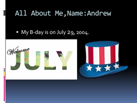 All About Me,Name:Andrew  My B-day is on July 2 9, 2004.