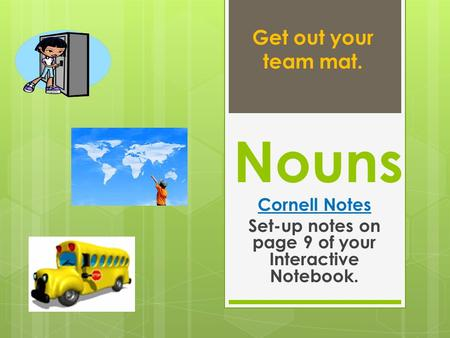 Nouns Cornell Notes Set-up notes on page 9 of your Interactive Notebook. Get out your team mat.