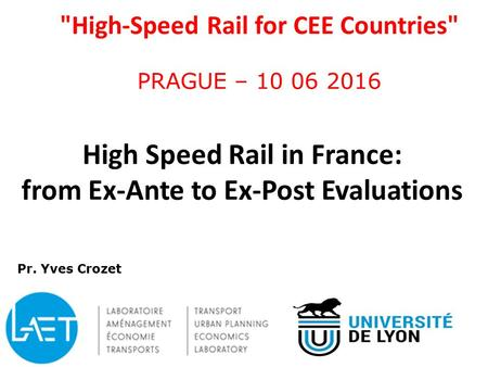 High-Speed Rail for CEE Countries PRAGUE – 10 06 2016 High Speed Rail in France: from Ex-Ante to Ex-Post Evaluations 1 Pr. Yves Crozet.