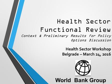 Health Sector Functional Review Context & Preliminary Results for Policy Options Discussion Health Sector Workshop Belgrade – March 24, 2016 World Bank.