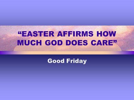 """EASTER AFFIRMS HOW MUCH GOD DOES CARE"" Good Friday."