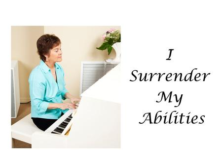 I Surrender My Abilities. God gave you a very special gift! No one can do a better job at being you than you.