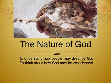 The Nature of God Aim To understand how people may describe God. To think about how God may be experienced.