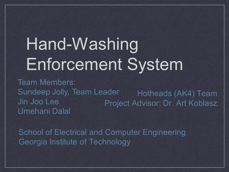 Hand-Washing Enforcement System Hotheads (AK4) Team Project Advisor: Dr. Art Koblasz School of Electrical and Computer Engineering Georgia Institute of.