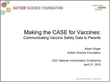 © 2009 Autism Science Foundation, Inc. All Rights Reserved. Making the CASE for Vaccines: Communicating Vaccine Safety Data to Parents Alison Singer Autism.