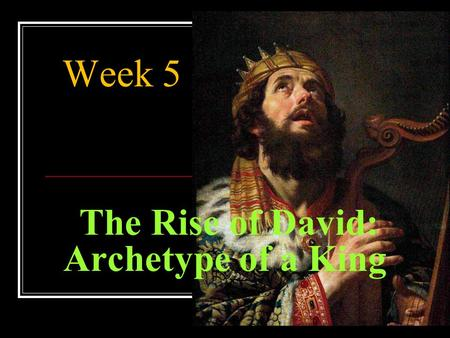 The Rise of David: Archetype of a King Week 5. Goals. Evaluate the role of leadership of Saul and David as kings of Israel.. Analyze the biblical text.