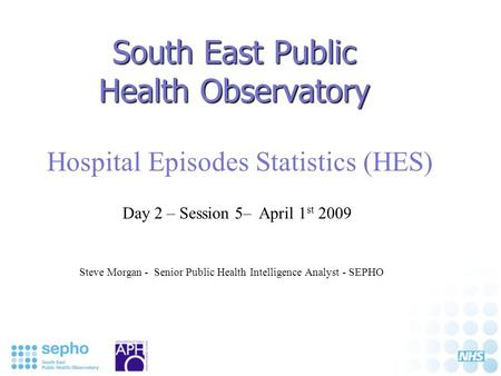 South East Public Health Observatory Hospital Episodes Statistics (HES) Steve Morgan - Senior Public Health Intelligence Analyst - SEPHO Day 2 – Session.