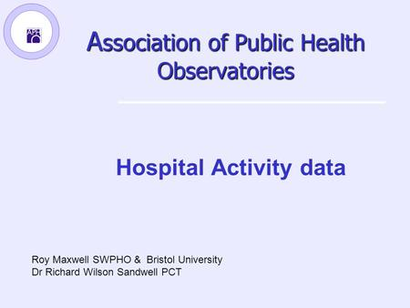 A ssociation of Public Health Observatories Hospital Activity data Roy Maxwell SWPHO & Bristol University Dr Richard Wilson Sandwell PCT.