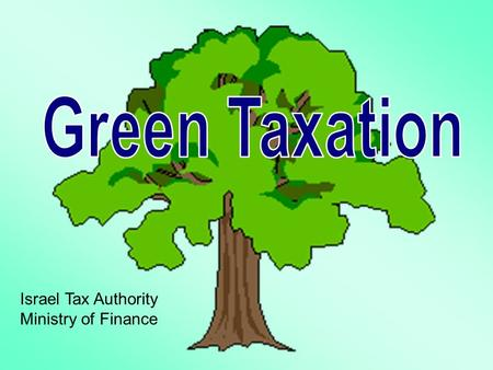 "Israel Tax Authority Ministry of Finance.  Setting long term governmental policy  Encouragement of ""green"" vehicles and fuels  Focus on tax incentives."