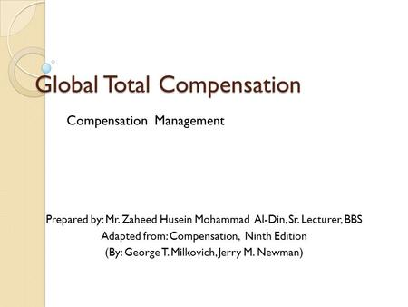 Global Total Compensation Compensation Management Prepared by: Mr. Zaheed Husein Mohammad Al-Din, Sr. Lecturer, BBS Adapted from: Compensation, Ninth Edition.