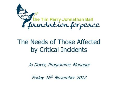 The Needs of Those Affected by Critical Incidents Jo Dover, Programme Manager Friday 16 th November 2012.