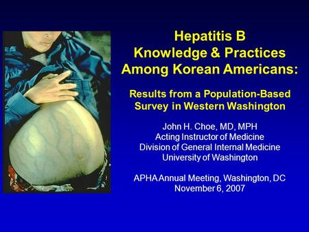Hepatitis B Knowledge & Practices Among Korean Americans: Results from a Population-Based Survey in Western Washington John H. Choe, MD, MPH Acting Instructor.