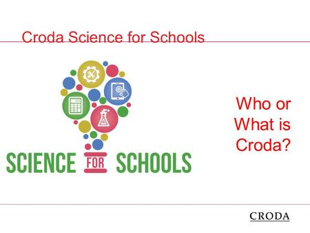 Who or What is Croda? Croda Science for Schools.  Who has heard of Croda?  Who thinks they know what Croda do?  Any ideas? A couple of questions.