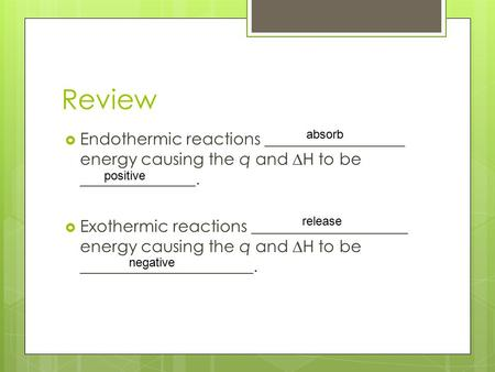 Review  Endothermic reactions _________________ energy causing the q and ∆H to be ______________.  Exothermic reactions ___________________ energy causing.