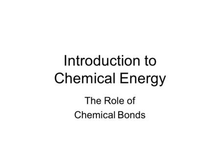 Introduction to Chemical Energy The Role of Chemical Bonds.